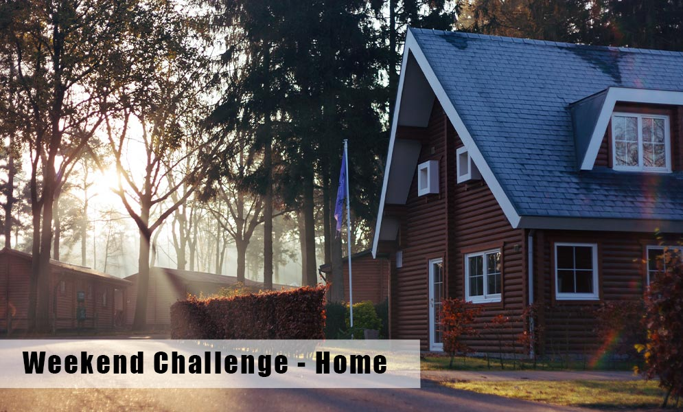 Weekend Challenge – Your Home – Inside or outside